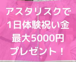 アスタリスクで1日体験祝い金最大5,000円プレゼント!